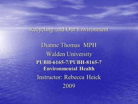 Recycling and Our Environment Dianne Thomas MPH Walden University PUBH-6165-7/PUBH-8165-7 Environmental Health Instructor: Rebecca Heick 2009.