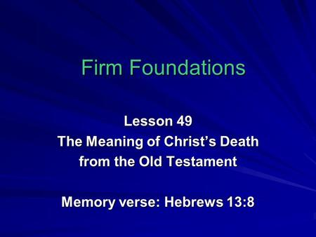 Firm Foundations Lesson 49 The Meaning of Christ's Death from the Old Testament Memory verse: Hebrews 13:8.