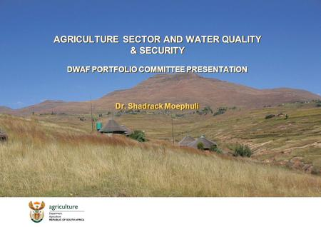 AGRICULTURE SECTOR AND WATER QUALITY & SECURITY DWAF PORTFOLIO COMMITTEE PRESENTATION Dr. Shadrack Moephuli.