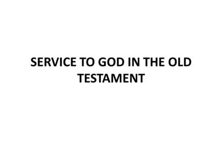 SERVICE TO GOD IN THE OLD TESTAMENT. Romans 15:4 The O. T. is for our learning, not our law Romans 9:4 God's children Exodus 4:11 Israel is a type of.