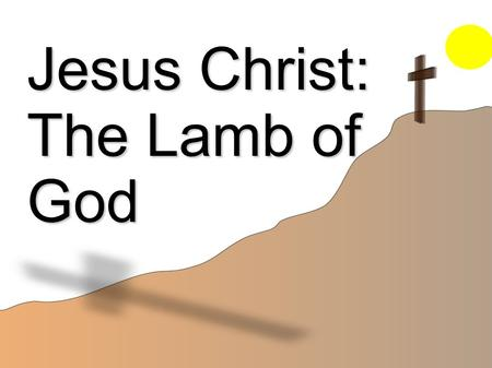 Jesus Christ: The Lamb of God. Sacrifices of the Old Testament Pre-Mosaical Law Offerings Passover sacrifice was the beginning of the shadow. Exo 12:11-13.