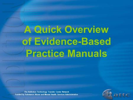 A Quick Overview of Evidence-Based Practice Manuals The Addiction Technology Transfer Center Network Funded by Substance Abuse and Mental Health Services.
