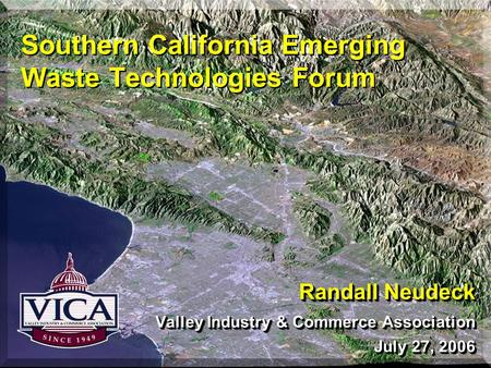 Southern California Emerging Waste Technologies Forum Randall Neudeck Valley Industry & Commerce Association July 27, 2006 Randall Neudeck Valley Industry.