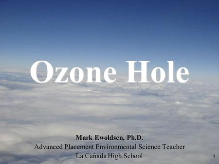 1 Mark Ewoldsen, Ph.D. Advanced Placement Environmental Science Teacher La Cañada High School Ozone Hole.