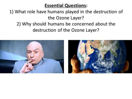 Essential Questions: 1) What role have humans played in the destruction of the Ozone Layer? 2) Why should humans be concerned about the destruction of.