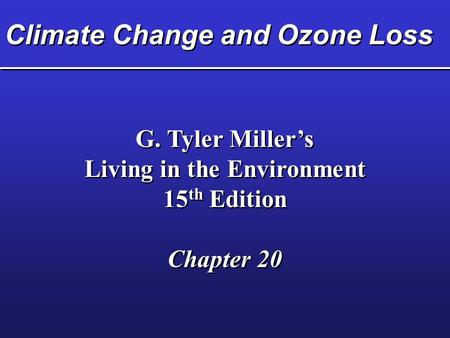 Climate Change and Ozone Loss G. Tyler Miller's Living in the Environment 15 th Edition Chapter 20 G. Tyler Miller's Living in the Environment 15 th Edition.