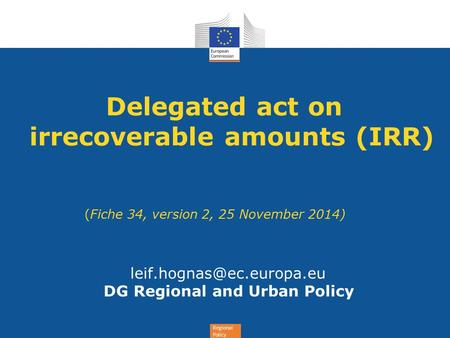 Regional Policy Delegated act on irrecoverable amounts (IRR) (Fiche 34, version 2, 25 November 2014) DG Regional and Urban Policy.