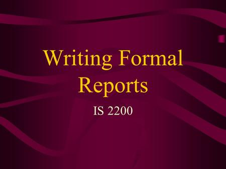 Writing Formal Reports IS 2200. Informational Reports Policy/procedure reports Compliance reports Progress reports Monitor/control reports - provide management.