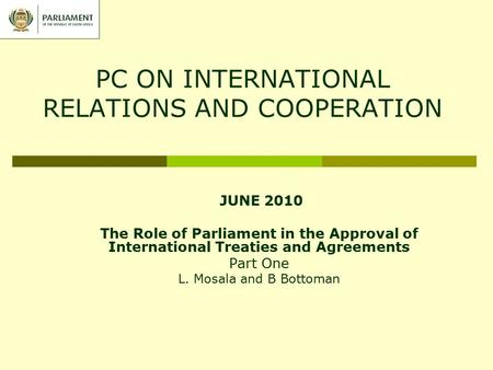 PC ON INTERNATIONAL RELATIONS AND COOPERATION JUNE 2010 The Role of Parliament in the Approval of International Treaties and Agreements Part One L. Mosala.
