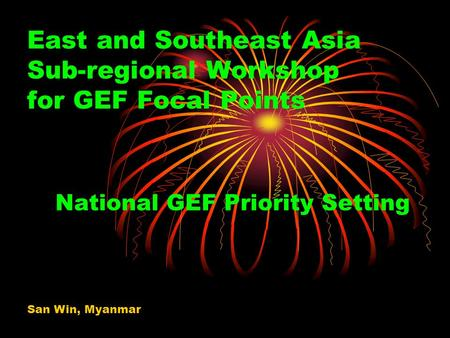 East and Southeast Asia Sub-regional Workshop for GEF Focal Points National GEF Priority Setting San Win, Myanmar.