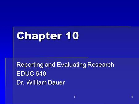 L1 Chapter 10 Reporting and Evaluating Research EDUC 640 Dr. William Bauer.