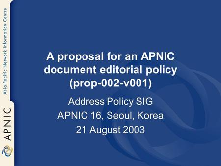 A proposal for an APNIC document editorial policy (prop-002-v001) Address Policy SIG APNIC 16, Seoul, Korea 21 August 2003.