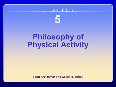 Chapter 05 Philosophy of Physical Activity 5 Philosophy of Physical Activity Scott Kretchmar and Cesar R. Torres C H A P T E R.