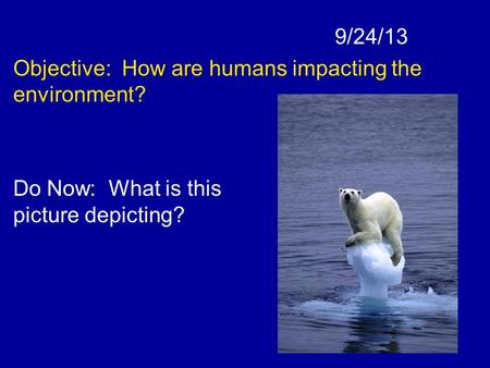9/24/13 Objective: How are humans impacting the environment? Do Now: What is this picture depicting?