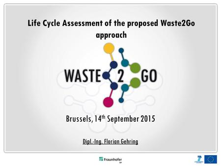 Life Cycle Assessment of the proposed Waste2Go approach Brussels, 14 th September 2015 Dipl.-Ing. Florian Gehring.