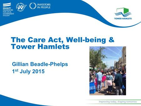 Gillian Beadle-Phelps 1 st July 2015 The Care Act, Well-being & Tower Hamlets.