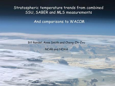 Stratospheric temperature trends from combined SSU, SABER and MLS measurements And comparisons to WACCM Bill Randel, Anne Smith and Cheng-Zhi Zou NCAR.