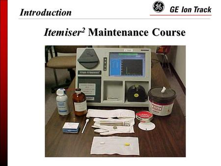 Itemiser 2 Maintenance Course Introduction.  Trace Detection  ITEMISER 2 Overview  Log-on and Calibration  Shift Maintenance  Weekly Maintenance.