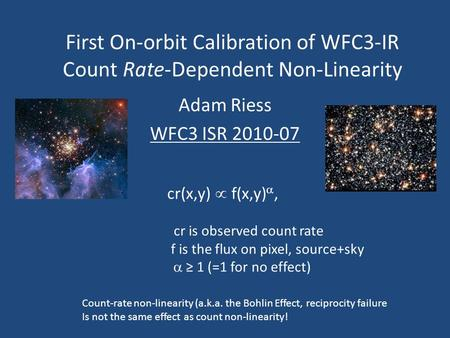 First On-orbit Calibration of WFC3-IR Count Rate-Dependent Non-Linearity Adam Riess WFC3 ISR 2010-07 Count-rate non-linearity (a.k.a. the Bohlin Effect,