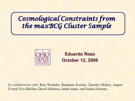 Cosmological Constraints from the maxBCG Cluster Sample Eduardo Rozo October 12, 2006 In collaboration with: Risa Wechsler, Benjamin Koester, Timothy McKay,