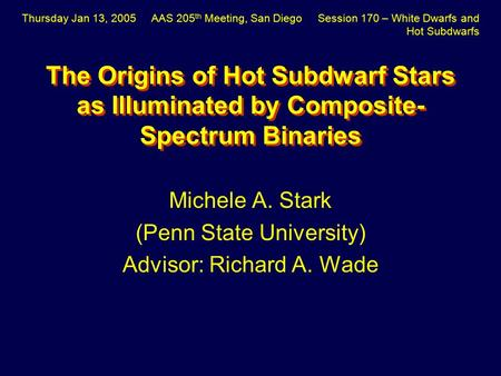 The Origins of Hot Subdwarf Stars as Illuminated by Composite- Spectrum Binaries Michele A. Stark (Penn State University) Advisor: Richard A. Wade Thursday.