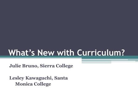 What's New with Curriculum? Julie Bruno, Sierra College Lesley Kawaguchi, Santa Monica College.