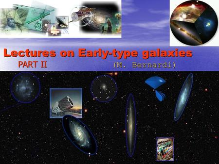 Lectures on Early-type galaxies PART II (M. Bernardi)
