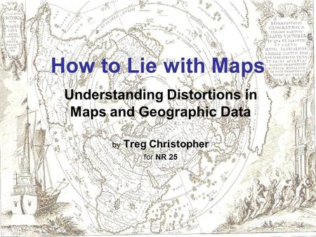 How to Lie with Maps Understanding Distortions in Maps and Geographic Data by Treg Christopher for NR 25.