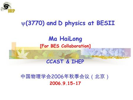  (3770) and D physics at BESII Ma HaiLong [For BES Collaboration] CCAST & IHEP 中国物理学会 2006 年秋季会议(北京) 2006.9.15-17.