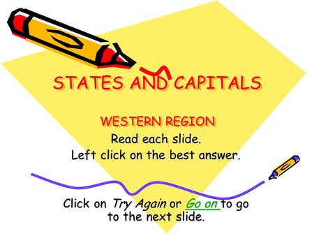 STATES AND CAPITALS WESTERN REGION Read each slide. Left click on the best answer. Click on Try Again or Go on to go to the next slide. Go on Go on.