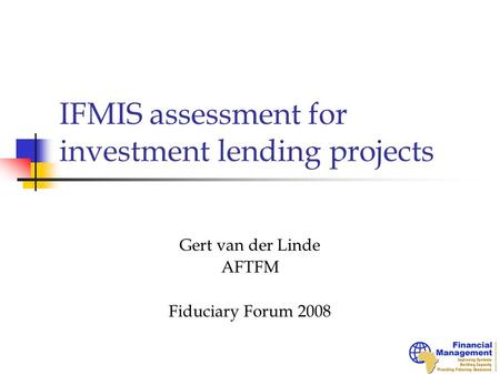 IFMIS assessment for investment lending projects Gert van der Linde AFTFM Fiduciary Forum 2008.
