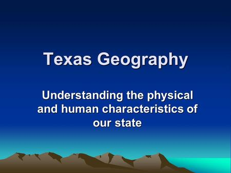 Texas Geography Understanding the physical and human characteristics of our state.