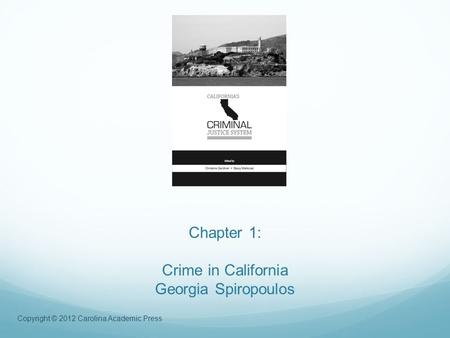 Copyright © 2012 Carolina Academic Press Chapter 1: Crime in California Georgia Spiropoulos.