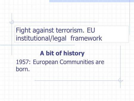 Fight against terrorism. EU institutional/legal framework A bit of history 1957: European Communities are born.