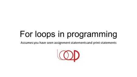 For loops in programming Assumes you have seen assignment statements and print statements.