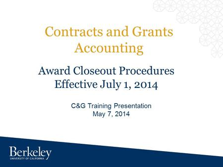 Contracts and Grants Accounting C&G Training Presentation May 7, 2014 Award Closeout Procedures Effective July 1, 2014.