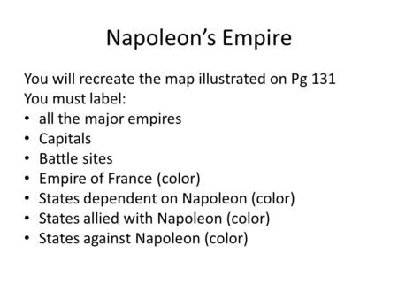 Napoleon's Empire You will recreate the map illustrated on Pg 131 You must label: all the major empires Capitals Battle sites Empire of France (color)