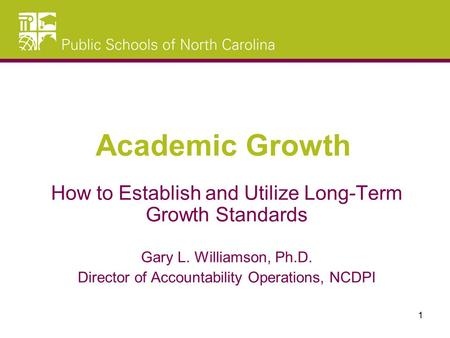 How to Establish and Utilize Long-Term Growth Standards Gary L. Williamson, Ph.D. Director of Accountability Operations, NCDPI Academic Growth 1.