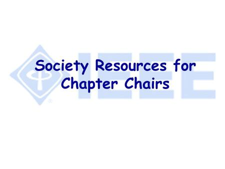 Society Resources for Chapter Chairs. What Else Could There Possibly Be?!! l Section & Chapter Support Staff l IEEE Distinguished Lecturers Program l.