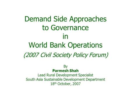 Demand Side Approaches to Governance in World Bank Operations (2007 Civil Society Policy Forum) By Parmesh Shah Lead Rural Development Specialist South.