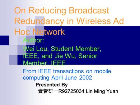 On Reducing Broadcast Redundancy in Wireless Ad Hoc Network Author: Wei Lou, Student Member, IEEE, and Jie Wu, Senior Member, IEEE From IEEE transactions.