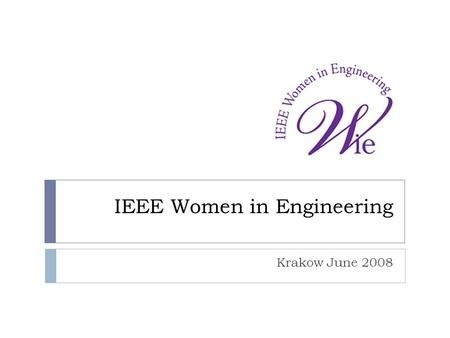 IEEE Women in Engineering Krakow June 2008. WIE MISSION  Inspire, engage, encourage, and empower IEEE women worldwide. WIE VISION  A vibrant community.