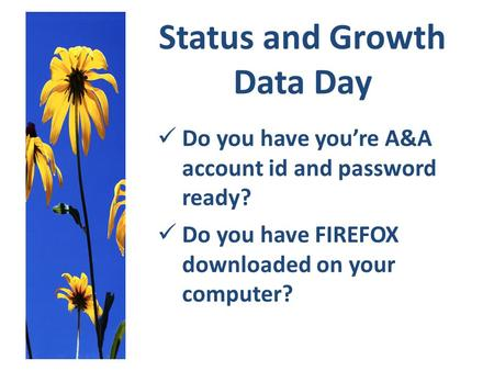 Status and Growth Data Day Do you have you're A&A account id and password ready? Do you have FIREFOX downloaded on your computer?