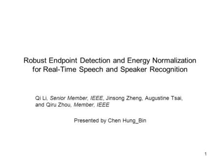 1 Robust Endpoint Detection and Energy Normalization for Real-Time Speech and Speaker Recognition Qi Li, Senior Member, IEEE, Jinsong Zheng, Augustine.