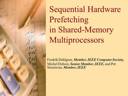 Sequential Hardware Prefetching in Shared-Memory Multiprocessors Fredrik Dahlgren, Member, IEEE Computer Society, Michel Dubois, Senior Member, IEEE, and.