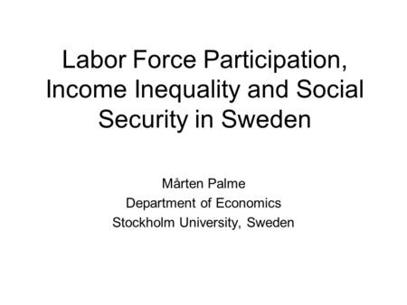 Labor Force Participation, Income Inequality and Social Security in Sweden Mårten Palme Department of Economics Stockholm University, Sweden.