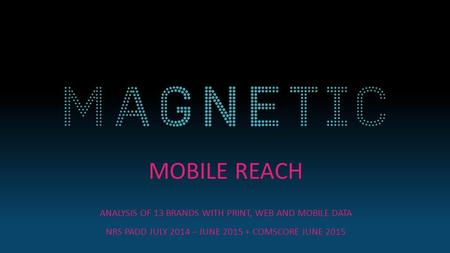 MOBILE REACH ANALYSIS OF 13 BRANDS WITH PRINT, WEB AND MOBILE DATA NRS PADD JULY 2014 – JUNE 2015 + COMSCORE JUNE 2015.