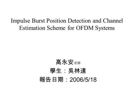 Impulse Burst Position Detection and Channel Estimation Scheme for OFDM Systems 高永安 老師 學生:吳林達 報告日期: 2006/5/18.