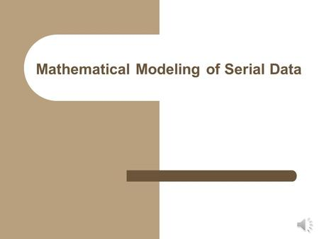 Mathematical Modeling of Serial Data Modeling Serial Data Differs from simple equation fitting in that the parameters of the equation must have meaning.