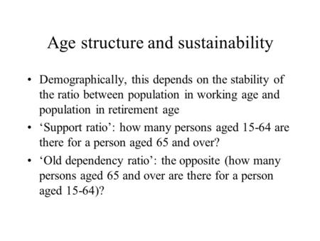 Age structure and sustainability Demographically, this depends on the stability of the ratio between population in working age and population in retirement.